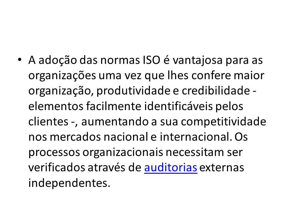 A adoção das normas ISO é vantajosa para as organizações uma vez que lhes confere maior organização, produtividade e credibilidade - elementos facilmente identificáveis pelos clientes -, aumentando a sua competitividade nos mercados nacional e internacional.