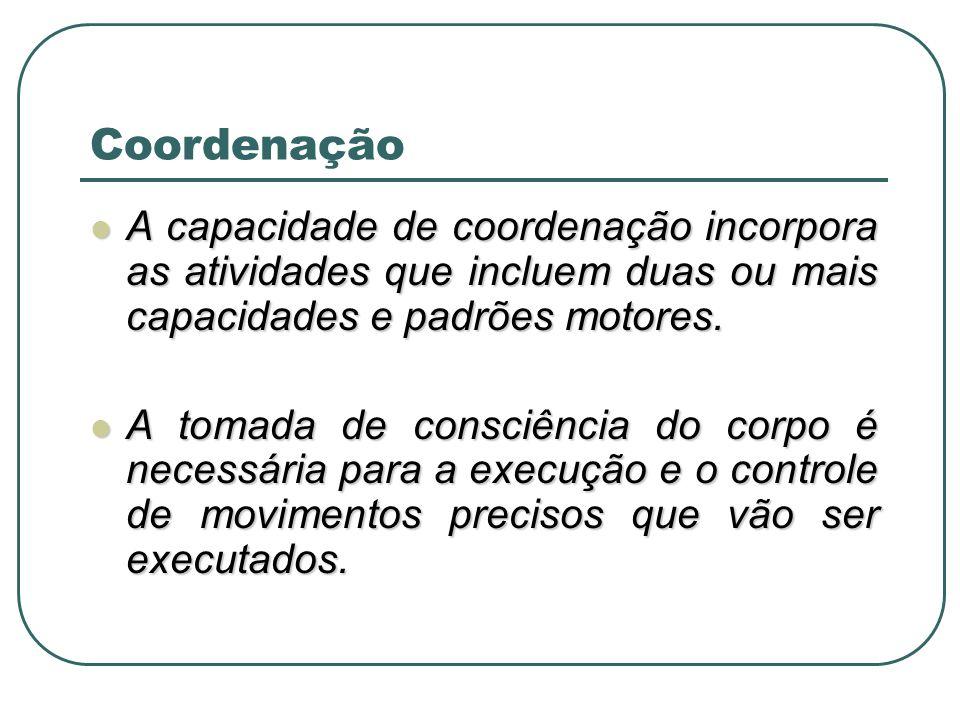 Coordenação A capacidade de coordenação incorpora as atividades que incluem duas ou mais capacidades e padrões motores.