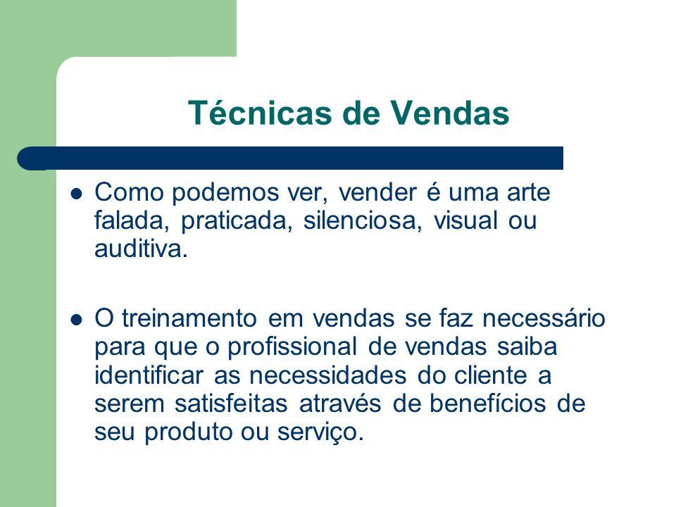 Técnicas de Vendas Como podemos ver, vender é uma arte falada, praticada, silenciosa, visual ou auditiva.
