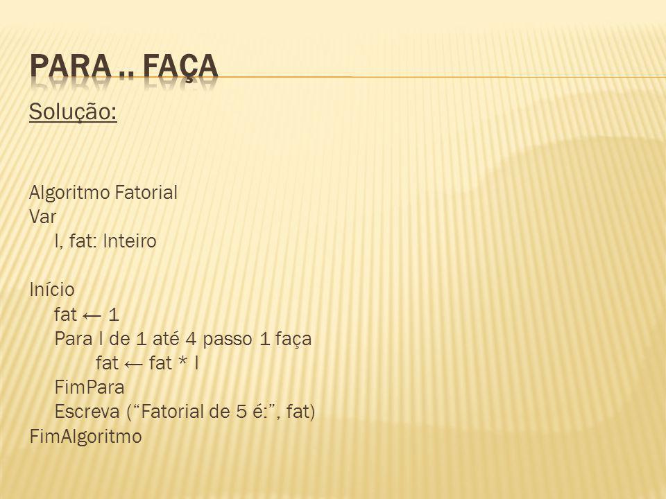 Para .. faça Solução: Algoritmo Fatorial Var I, fat: Inteiro Início