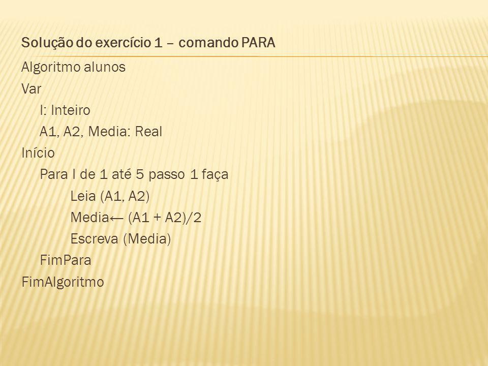 Solução do exercício 1 – comando PARA Algoritmo alunos Var I: Inteiro A1, A2, Media: Real Início Para I de 1 até 5 passo 1 faça Leia (A1, A2) Media← (A1 + A2)/2 Escreva (Media) FimPara FimAlgoritmo