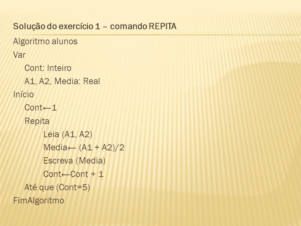 Solução do exercício 1 – comando REPITA Algoritmo alunos Var Cont: Inteiro A1, A2, Media: Real Início Cont←1 Repita Leia (A1, A2) Media← (A1 + A2)/2 Escreva (Media) Cont←Cont + 1 Até que (Cont=5) FimAlgoritmo