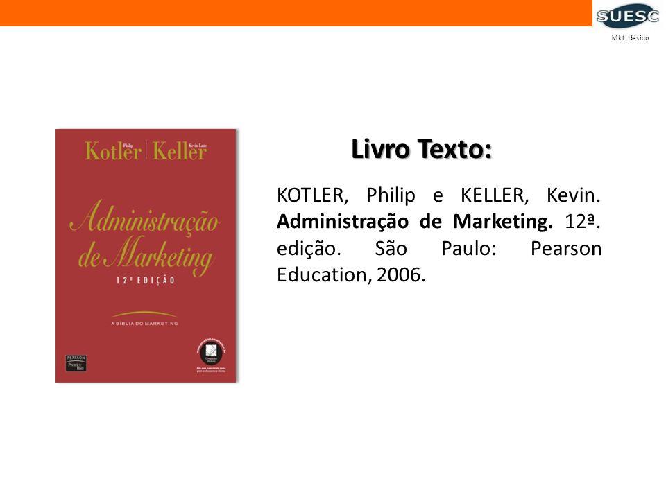 Mkt. Básico Livro Texto: KOTLER, Philip e KELLER, Kevin. Administração de Marketing. 12ª. edição. São Paulo: Pearson Education, 2006.