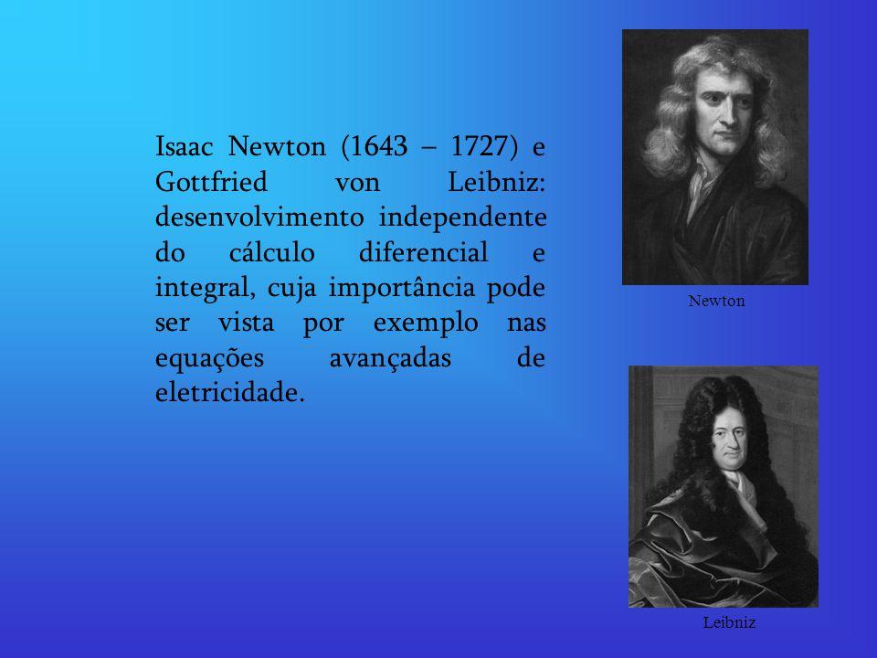 Isaac Newton (1643 – 1727) e Gottfried von Leibniz: desenvolvimento independente do cálculo diferencial e integral, cuja importância pode ser vista por exemplo nas equações avançadas de eletricidade.