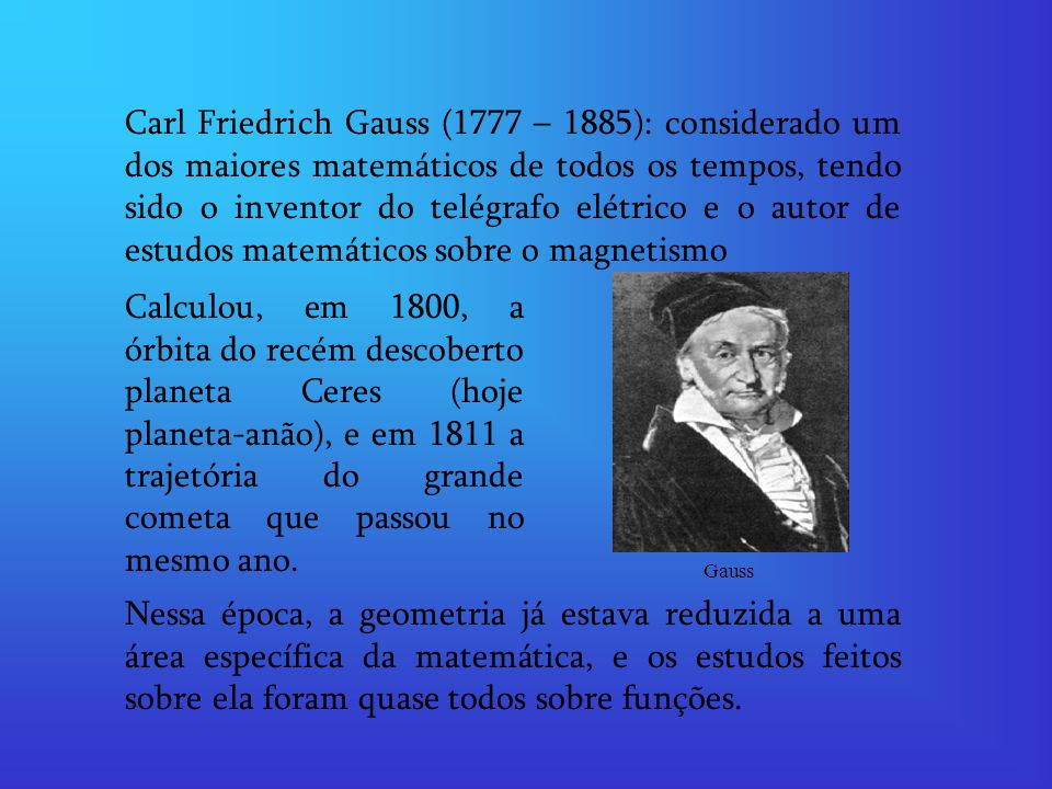 Carl Friedrich Gauss (1777 – 1885): considerado um dos maiores matemáticos de todos os tempos, tendo sido o inventor do telégrafo elétrico e o autor de estudos matemáticos sobre o magnetismo