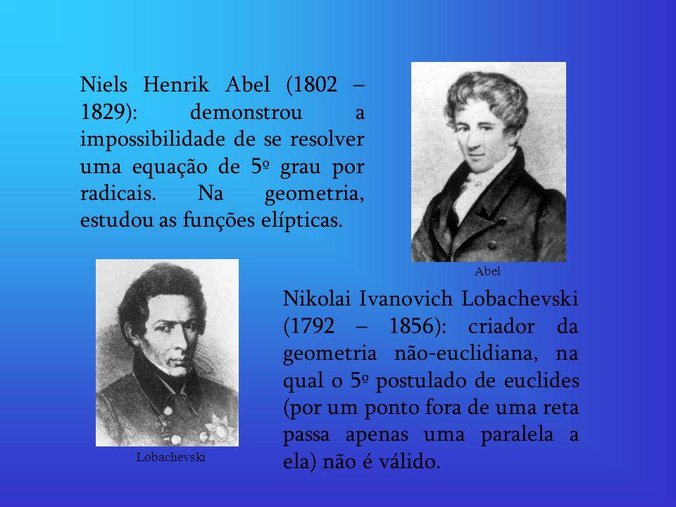 Niels Henrik Abel (1802 – 1829): demonstrou a impossibilidade de se resolver uma equação de 5º grau por radicais. Na geometria, estudou as funções elípticas.
