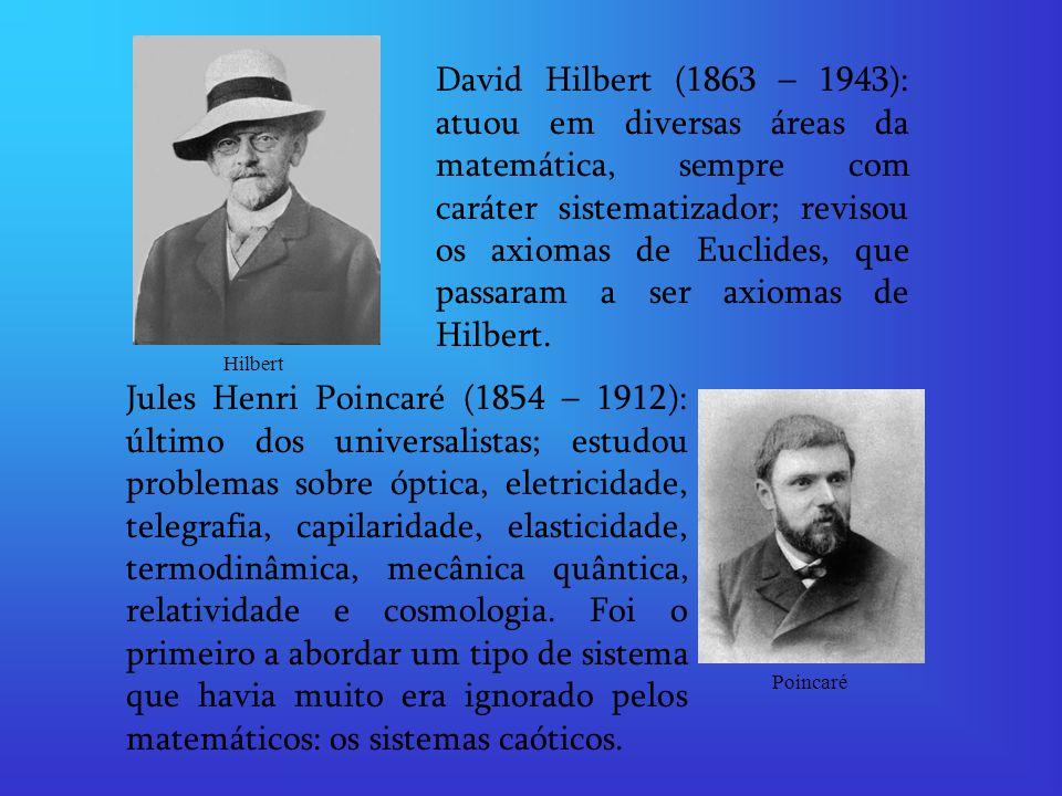 David Hilbert (1863 – 1943): atuou em diversas áreas da matemática, sempre com caráter sistematizador; revisou os axiomas de Euclides, que passaram a ser axiomas de Hilbert.