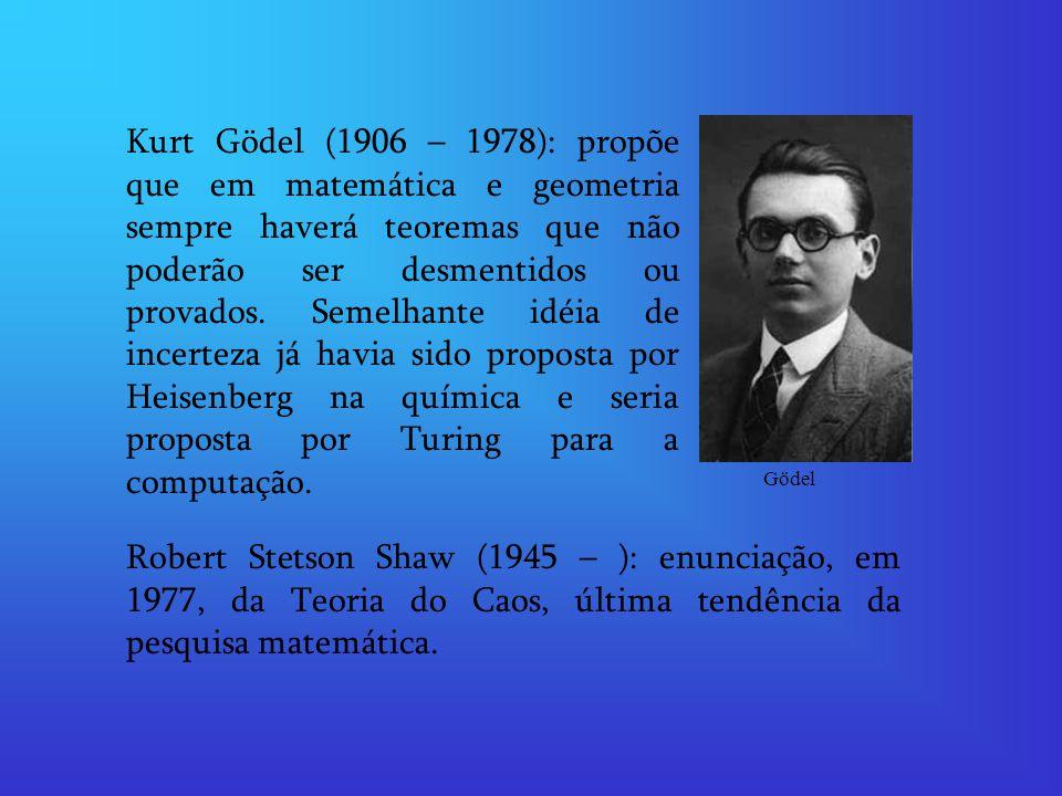 Kurt Gödel (1906 – 1978): propõe que em matemática e geometria sempre haverá teoremas que não poderão ser desmentidos ou provados. Semelhante idéia de incerteza já havia sido proposta por Heisenberg na química e seria proposta por Turing para a computação.