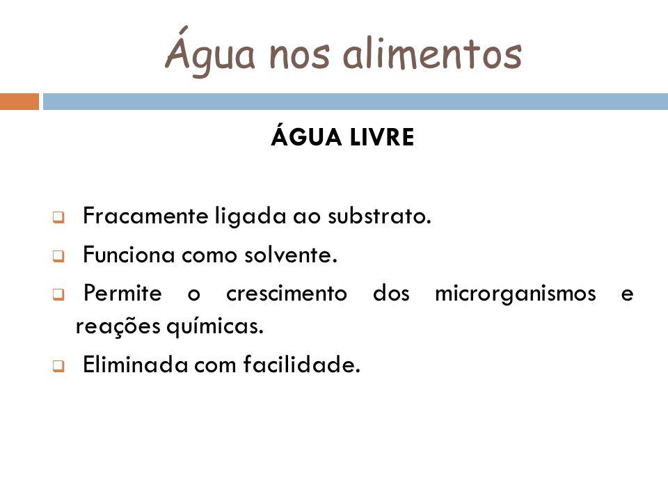 Água nos alimentos ÁGUA LIVRE Fracamente ligada ao substrato.