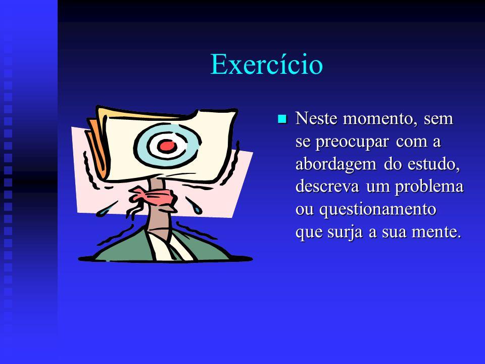 Exercício Neste momento, sem se preocupar com a abordagem do estudo, descreva um problema ou questionamento que surja a sua mente.