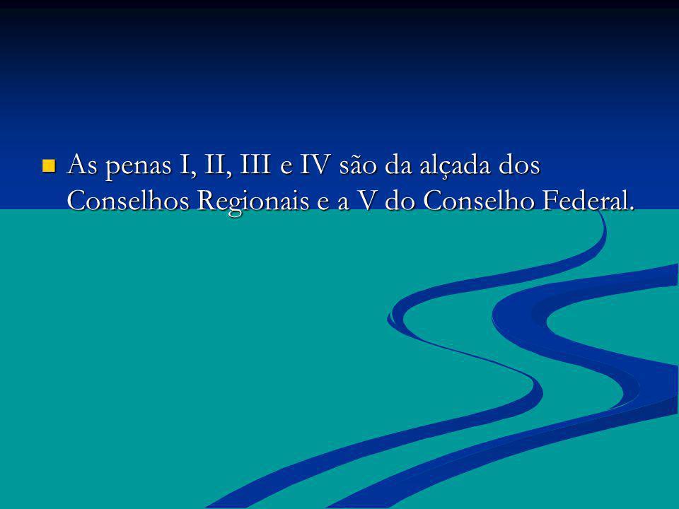 As penas I, II, III e IV são da alçada dos Conselhos Regionais e a V do Conselho Federal.
