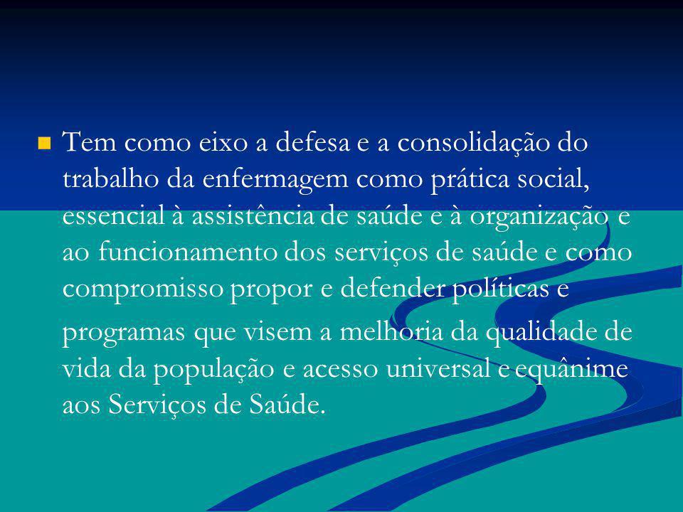 Tem como eixo a defesa e a consolidação do trabalho da enfermagem como prática social, essencial à assistência de saúde e à organização e ao funcionamento dos serviços de saúde e como compromisso propor e defender políticas e