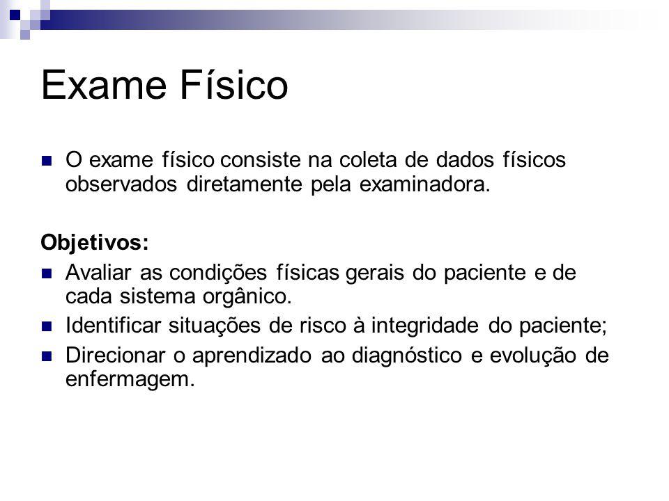 Exame Físico O exame físico consiste na coleta de dados físicos observados diretamente pela examinadora.
