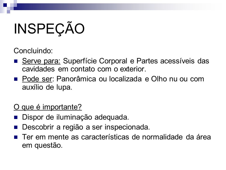 INSPEÇÃO Concluindo: Serve para: Superfície Corporal e Partes acessíveis das cavidades em contato com o exterior.
