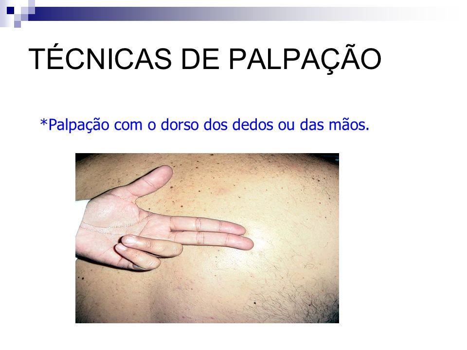 TÉCNICAS DE PALPAÇÃO Palpação com o dorso dos dedos ou das mãos.