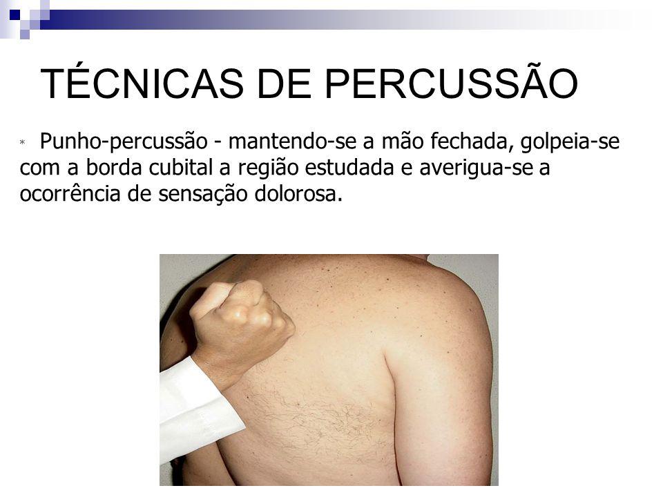 TÉCNICAS DE PERCUSSÃO Punho-percussão - mantendo-se a mão fechada, golpeia-se. com a borda cubital a região estudada e averigua-se a.