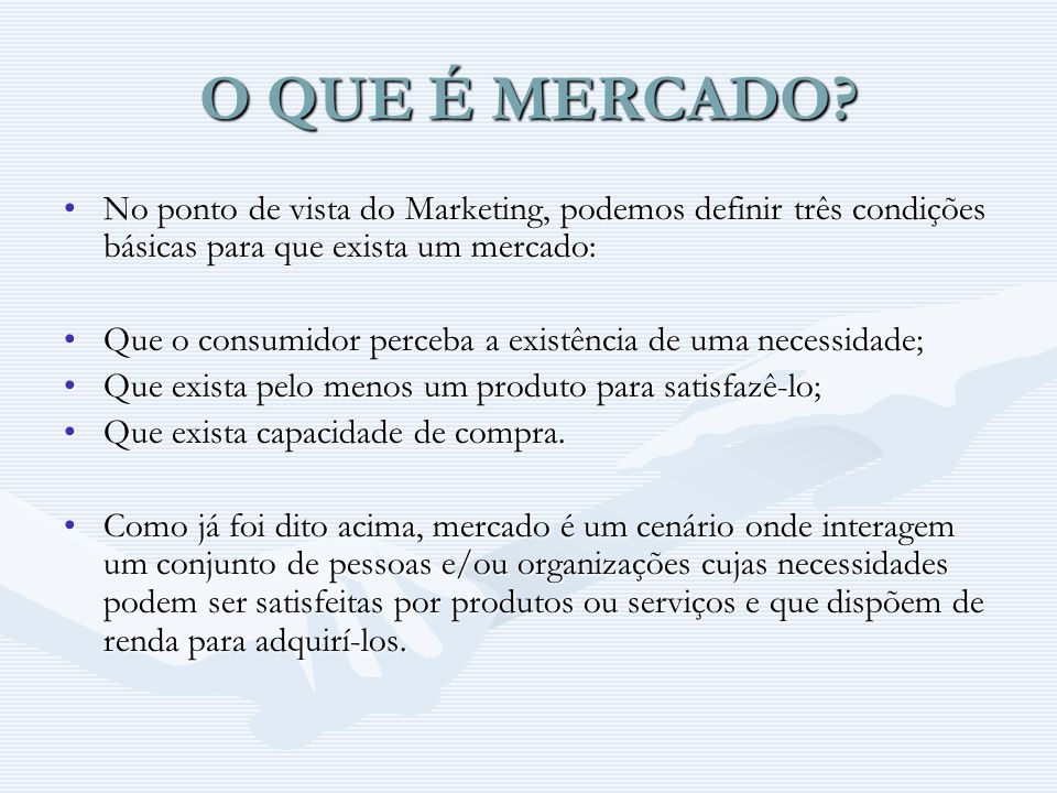 O QUE É MERCADO No ponto de vista do Marketing, podemos definir três condições básicas para que exista um mercado: