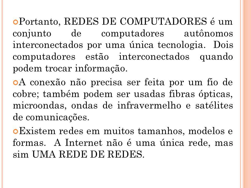 Portanto, REDES DE COMPUTADORES é um conjunto de computadores autônomos interconectados por uma única tecnologia. Dois computadores estão interconectados quando podem trocar informação.