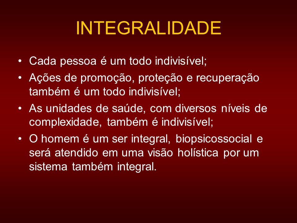 INTEGRALIDADE Cada pessoa é um todo indivisível;