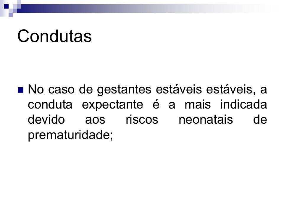 Condutas No caso de gestantes estáveis estáveis, a conduta expectante é a mais indicada devido aos riscos neonatais de prematuridade;