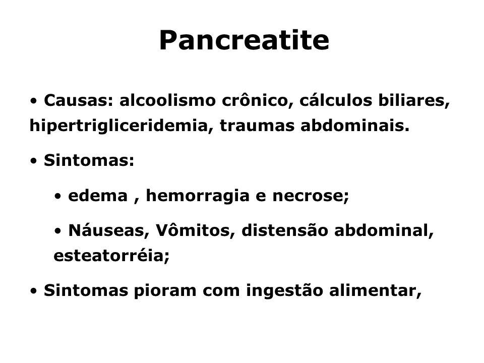 Pancreatite Causas: alcoolismo crônico, cálculos biliares, hipertrigliceridemia, traumas abdominais.