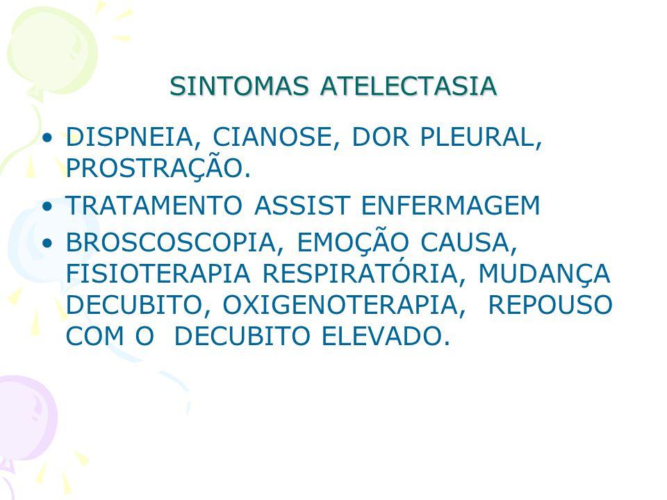 SINTOMAS ATELECTASIA DISPNEIA, CIANOSE, DOR PLEURAL, PROSTRAÇÃO. TRATAMENTO ASSIST ENFERMAGEM.