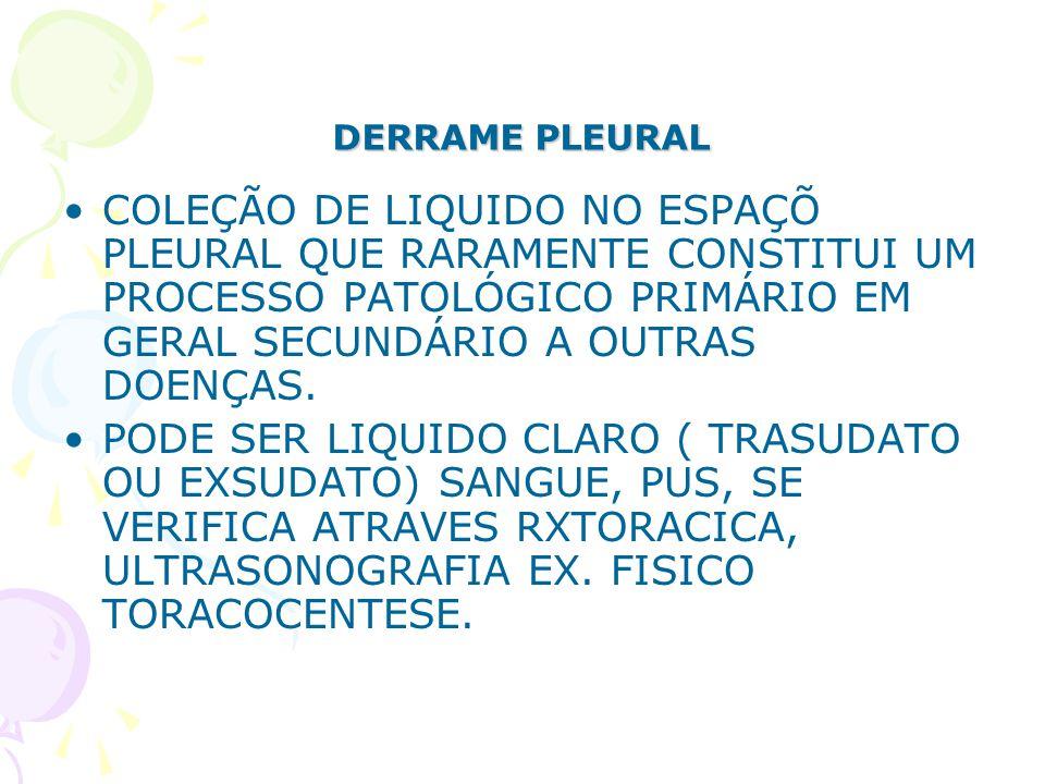DERRAME PLEURAL COLEÇÃO DE LIQUIDO NO ESPAÇÕ PLEURAL QUE RARAMENTE CONSTITUI UM PROCESSO PATOLÓGICO PRIMÁRIO EM GERAL SECUNDÁRIO A OUTRAS DOENÇAS.