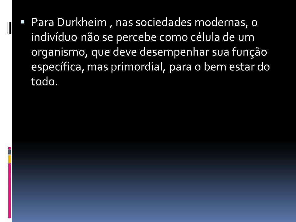 Para Durkheim , nas sociedades modernas, o indivíduo não se percebe como célula de um organismo, que deve desempenhar sua função específica, mas primordial, para o bem estar do todo.