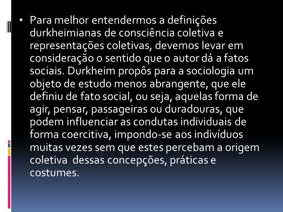 Para melhor entendermos a definições durkheimianas de consciência coletiva e representações coletivas, devemos levar em consideração o sentido que o autor dá a fatos sociais.