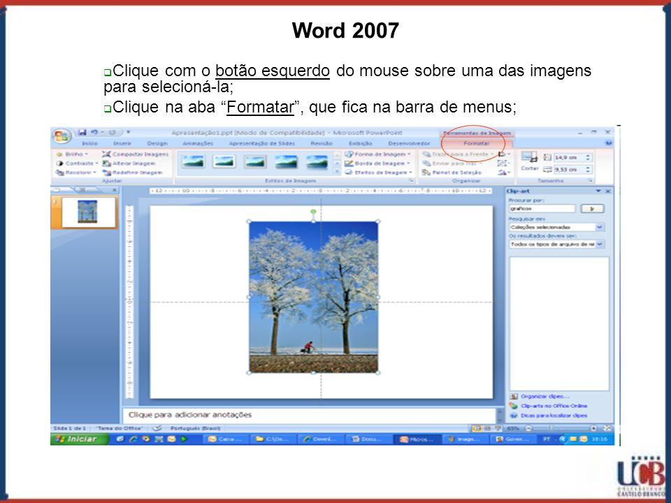 Word 2007 Clique com o botão esquerdo do mouse sobre uma das imagens para selecioná-la; Clique na aba Formatar , que fica na barra de menus;