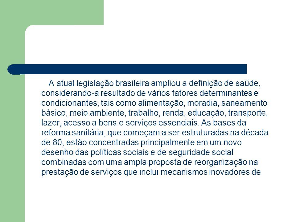 A atual legislação brasileira ampliou a definição de saúde, considerando-a resultado de vários fatores determinantes e condicionantes, tais como alimentação, moradia, saneamento básico, meio ambiente, trabalho, renda, educação, transporte, lazer, acesso a bens e serviços essenciais.