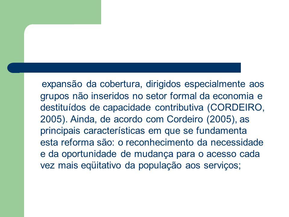 expansão da cobertura, dirigidos especialmente aos grupos não inseridos no setor formal da economia e destituídos de capacidade contributiva (CORDEIRO, 2005).