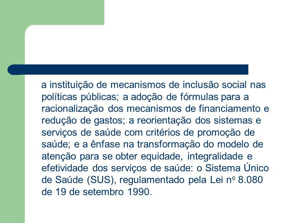 a instituição de mecanismos de inclusão social nas políticas públicas; a adoção de fórmulas para a racionalização dos mecanismos de financiamento e redução de gastos; a reorientação dos sistemas e serviços de saúde com critérios de promoção de saúde; e a ênfase na transformação do modelo de atenção para se obter equidade, integralidade e efetividade dos serviços de saúde: o Sistema Único de Saúde (SUS), regulamentado pela Lei no 8.080 de 19 de setembro 1990.
