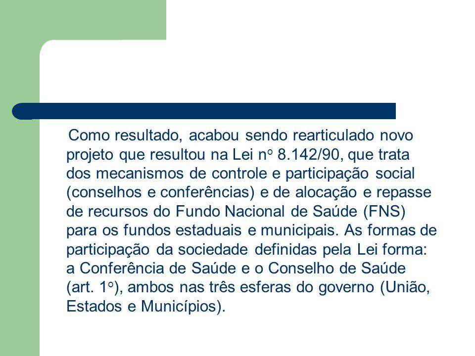 Como resultado, acabou sendo rearticulado novo projeto que resultou na Lei no 8.142/90, que trata dos mecanismos de controle e participação social (conselhos e conferências) e de alocação e repasse de recursos do Fundo Nacional de Saúde (FNS) para os fundos estaduais e municipais.