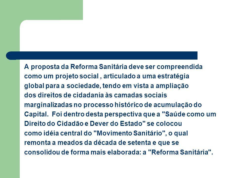 A proposta da Reforma Sanitária deve ser compreendida como um projeto social , articulado a uma estratégia global para a sociedade, tendo em vista a ampliação dos direitos de cidadania às camadas sociais marginalizadas no processo histórico de acumulação do Capital.