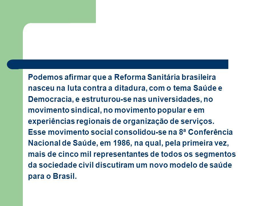 Podemos afirmar que a Reforma Sanitária brasileira nasceu na luta contra a ditadura, com o tema Saúde e Democracia, e estruturou-se nas universidades, no movimento sindical, no movimento popular e em experiências regionais de organização de serviços.