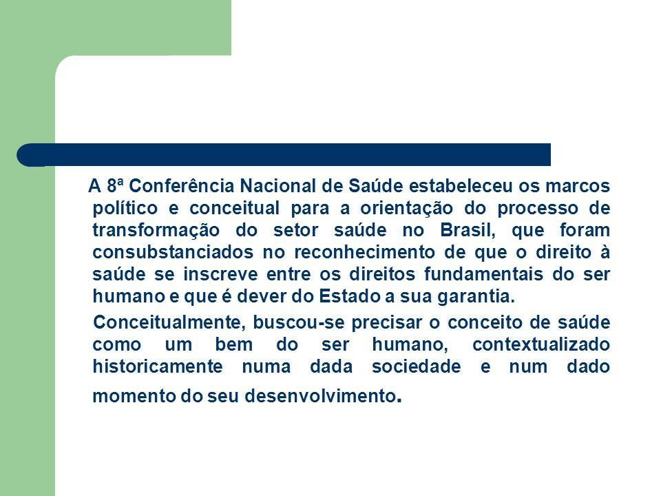 A 8ª Conferência Nacional de Saúde estabeleceu os marcos político e conceitual para a orientação do processo de transformação do setor saúde no Brasil, que foram consubstanciados no reconhecimento de que o direito à saúde se inscreve entre os direitos fundamentais do ser humano e que é dever do Estado a sua garantia.
