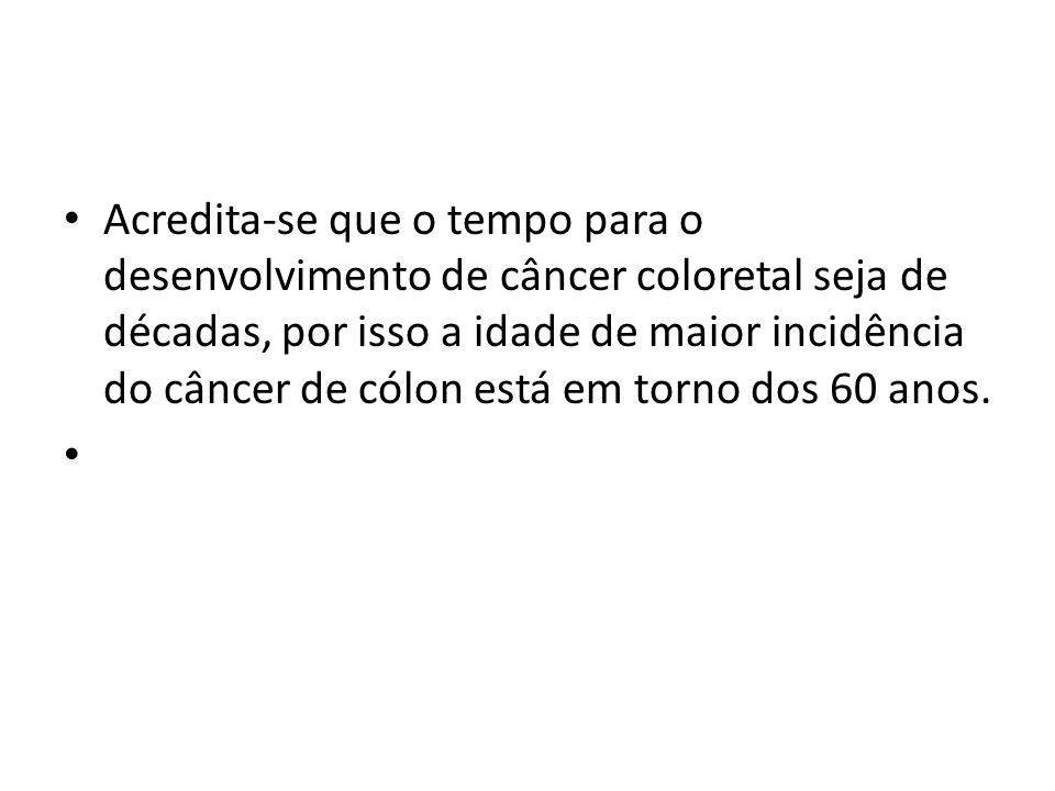 Acredita-se que o tempo para o desenvolvimento de câncer coloretal seja de décadas, por isso a idade de maior incidência do câncer de cólon está em torno dos 60 anos.