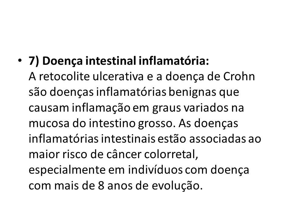 7) Doença intestinal inflamatória: A retocolite ulcerativa e a doença de Crohn são doenças inflamatórias benignas que causam inflamação em graus variados na mucosa do intestino grosso.