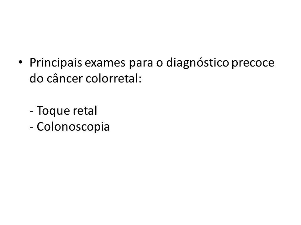 Principais exames para o diagnóstico precoce do câncer colorretal: - Toque retal - Colonoscopia