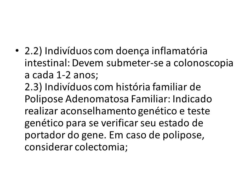 2.2) Indivíduos com doença inflamatória intestinal: Devem submeter-se a colonoscopia a cada 1-2 anos; 2.3) Indivíduos com história familiar de Polipose Adenomatosa Familiar: Indicado realizar aconselhamento genético e teste genético para se verificar seu estado de portador do gene.