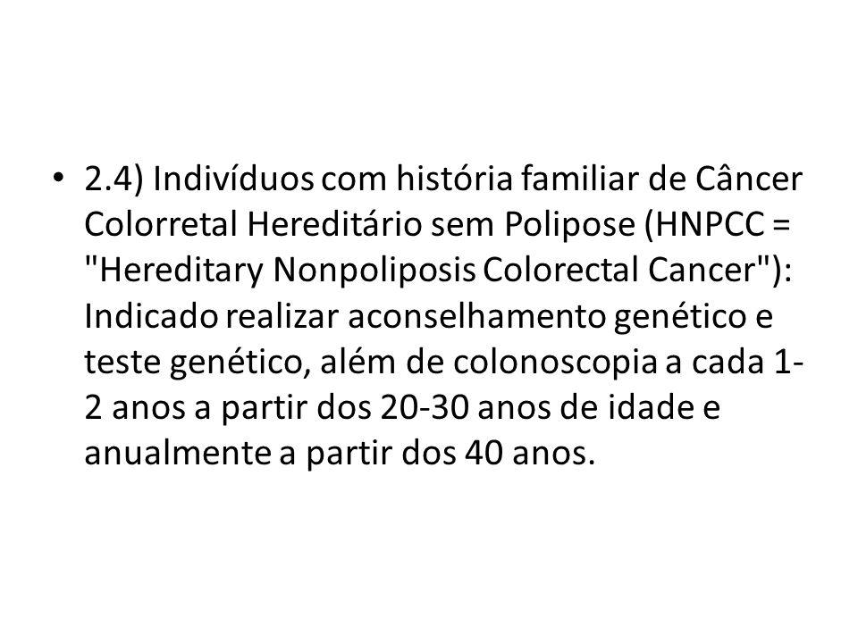 2.4) Indivíduos com história familiar de Câncer Colorretal Hereditário sem Polipose (HNPCC = Hereditary Nonpoliposis Colorectal Cancer ): Indicado realizar aconselhamento genético e teste genético, além de colonoscopia a cada 1-2 anos a partir dos 20-30 anos de idade e anualmente a partir dos 40 anos.