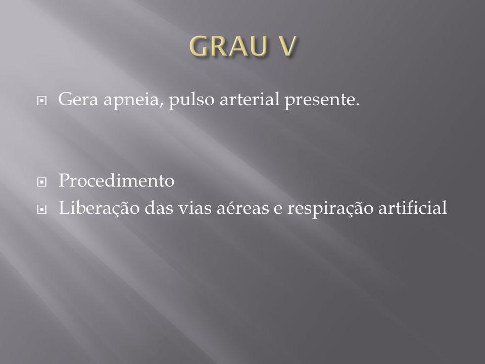 GRAU V Gera apneia, pulso arterial presente. Procedimento