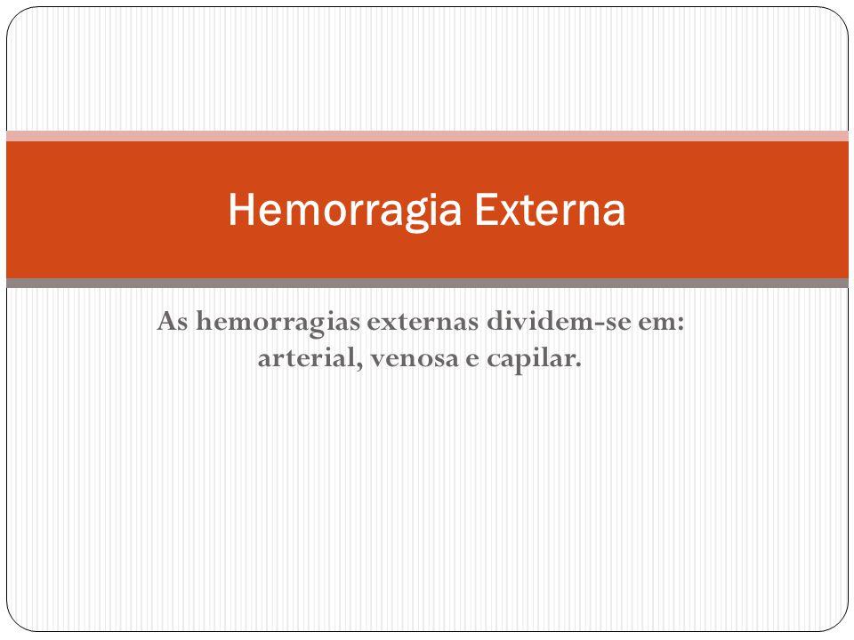As hemorragias externas dividem-se em: arterial, venosa e capilar.