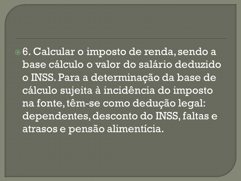 6. Calcular o imposto de renda, sendo a base cálculo o valor do salário deduzido o INSS.