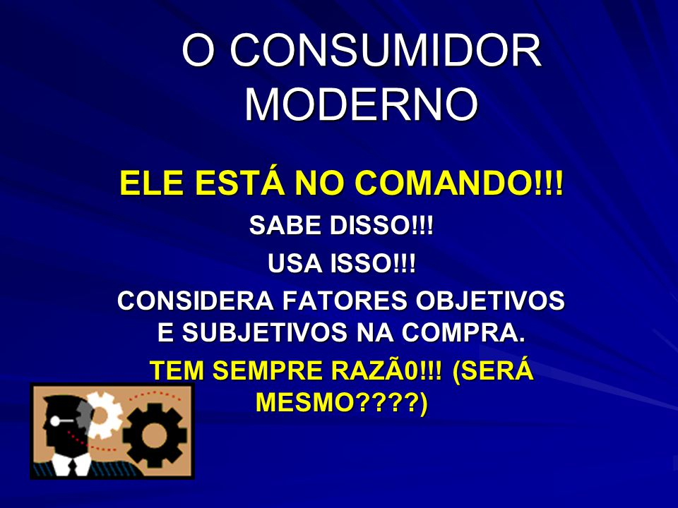 O CONSUMIDOR MODERNO ELE ESTÁ NO COMANDO!!! SABE DISSO!!! USA ISSO!!!