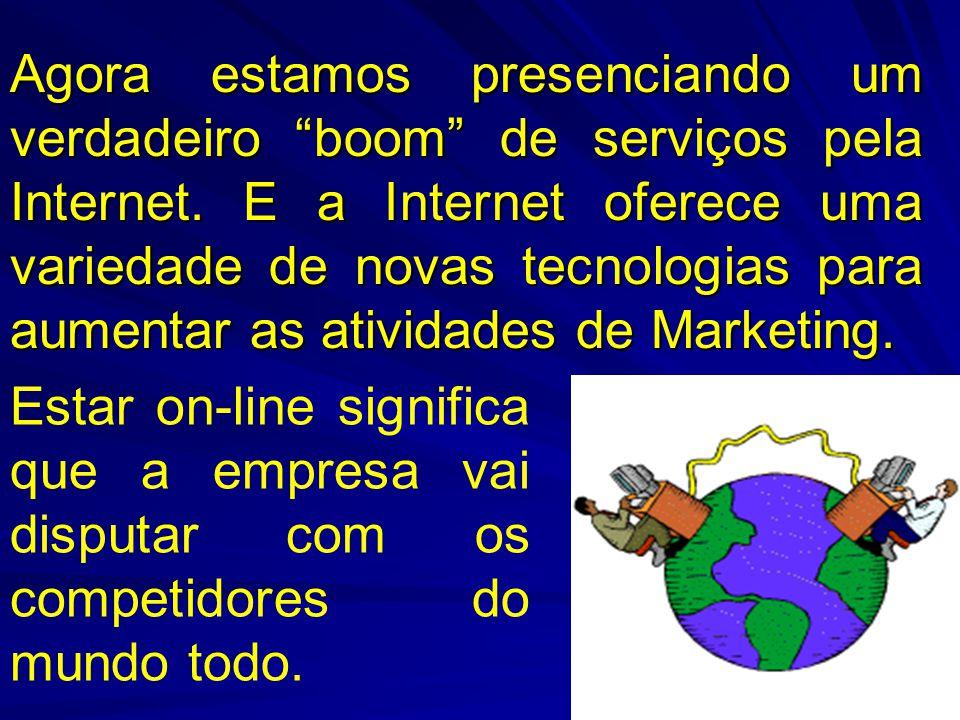 Agora estamos presenciando um verdadeiro boom de serviços pela Internet. E a Internet oferece uma variedade de novas tecnologias para aumentar as atividades de Marketing.
