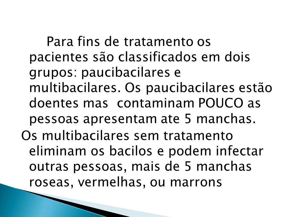 Para fins de tratamento os pacientes são classificados em dois grupos: paucibacilares e multibacilares. Os paucibacilares estão doentes mas contaminam POUCO as pessoas apresentam ate 5 manchas.