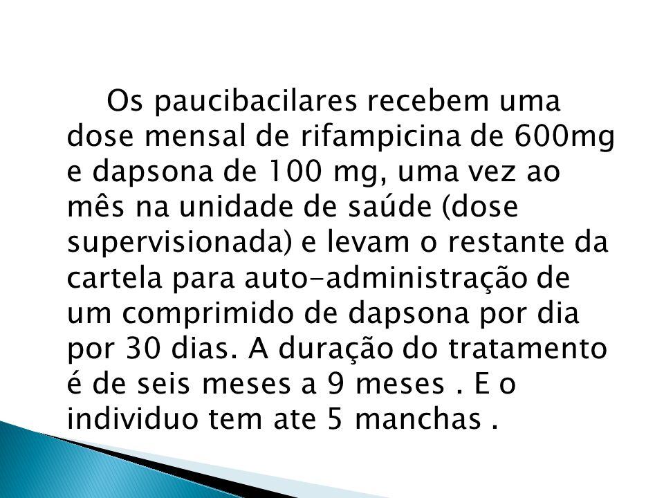 Os paucibacilares recebem uma dose mensal de rifampicina de 600mg e dapsona de 100 mg, uma vez ao mês na unidade de saúde (dose supervisionada) e levam o restante da cartela para auto-administração de um comprimido de dapsona por dia por 30 dias.