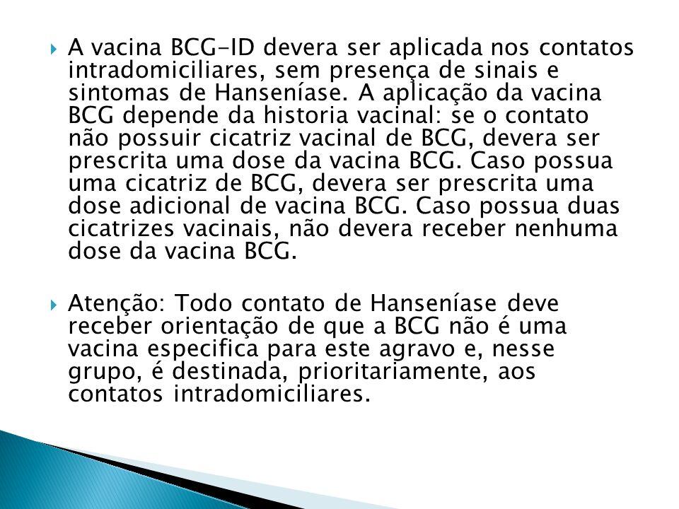 A vacina BCG-ID devera ser aplicada nos contatos intradomiciliares, sem presença de sinais e sintomas de Hanseníase. A aplicação da vacina BCG depende da historia vacinal: se o contato não possuir cicatriz vacinal de BCG, devera ser prescrita uma dose da vacina BCG. Caso possua uma cicatriz de BCG, devera ser prescrita uma dose adicional de vacina BCG. Caso possua duas cicatrizes vacinais, não devera receber nenhuma dose da vacina BCG.